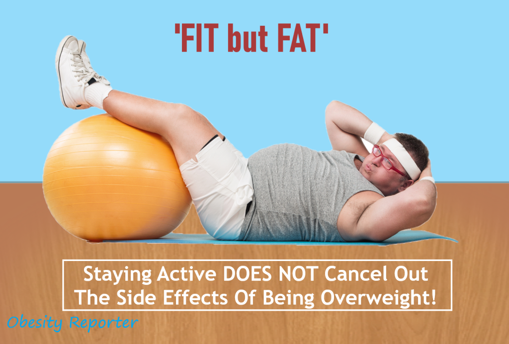 Fit but Fat - Staying Active DOES NOT Cancel Out The Side Effects Of Being Overweight - Obesity Reporter